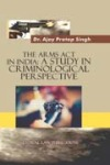 The Arms Act in India : A Study in Criminological Perspective